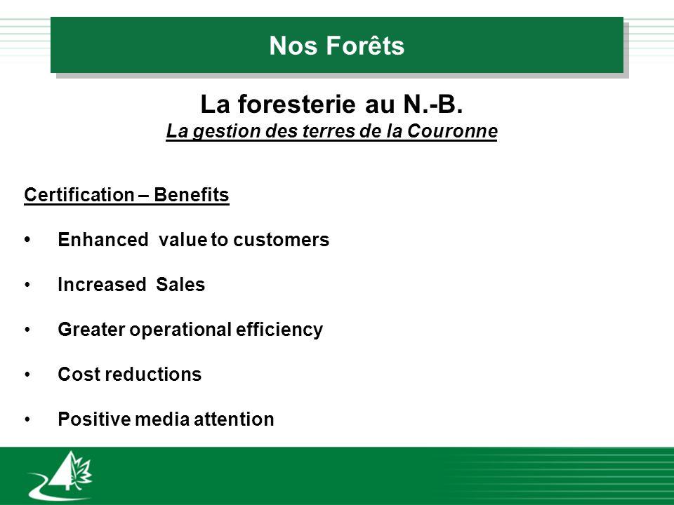 Nos Forêts La foresterie au N.-B. La gestion des terres de la Couronne Certification – Benefits Enhanced value to customers Increased Sales Greater op