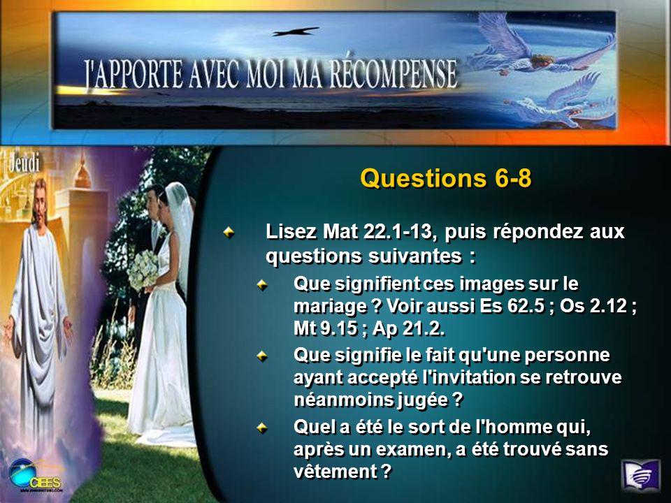Questions 6-8 Lisez Mat 22.1-13, puis répondez aux questions suivantes : Que signifient ces images sur le mariage ? Voir aussi Es 62.5 ; Os 2.12 ; Mt