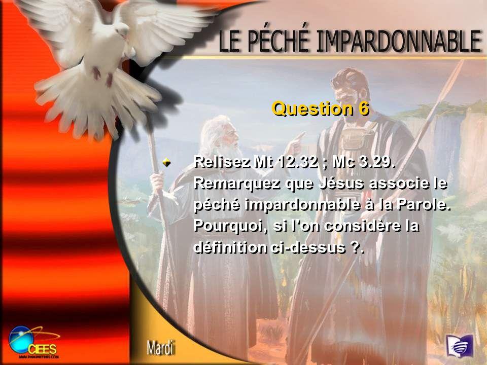 Question 6 Relisez Mt 12.32 ; Mc 3.29. Remarquez que Jésus associe le péché impardonnable à la Parole. Pourquoi, si l'on considère la définition ci-de