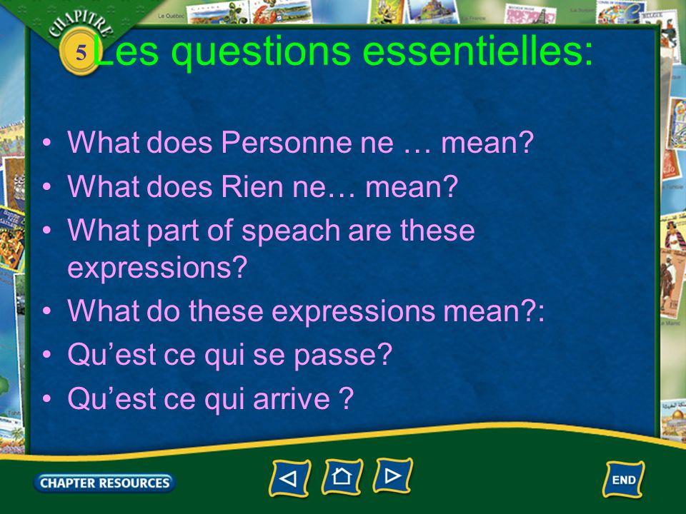 5 Les questions essentielles: What does Personne ne … mean? What does Rien ne… mean? What part of speach are these expressions? What do these expressi