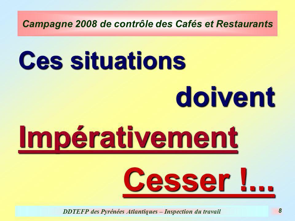 DDTEFP des Pyrénées Atlantiques – Inspection du travail 8 Campagne 2008 de contrôle des Cafés et Restaurants Ces situations doiventImpérativement Cess