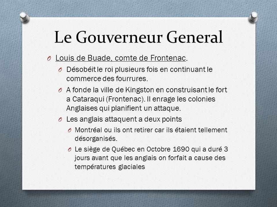 Le Gouverneur General O Louis de Buade, comte de Frontenac. O Désobéit le roi plusieurs fois en continuant le commerce des fourrures. O A fonde la vil