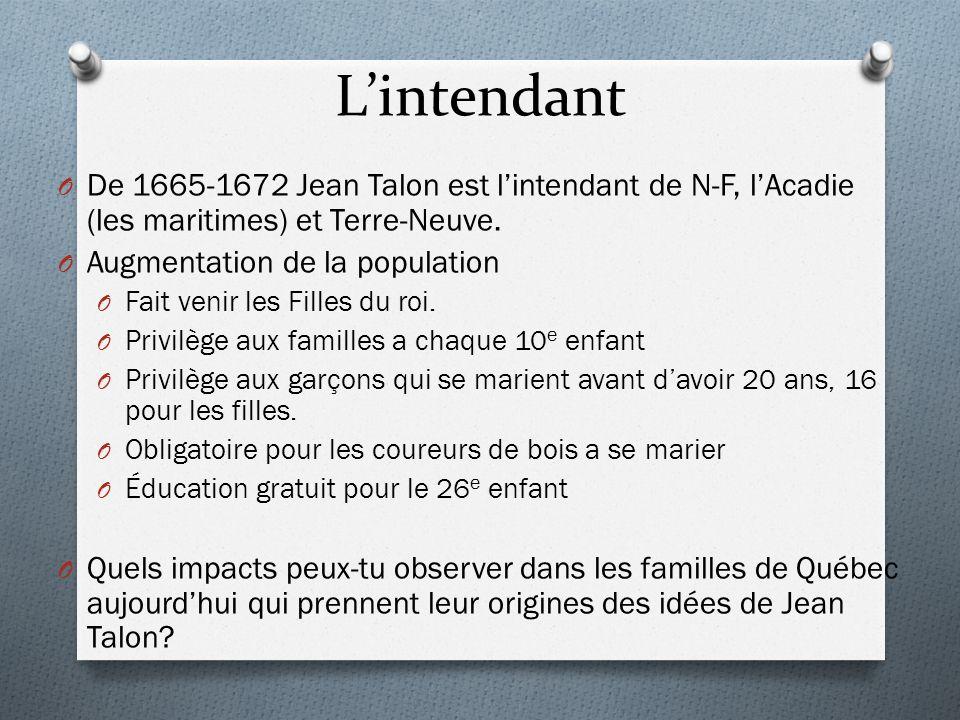 Lintendant O De 1665-1672 Jean Talon est lintendant de N-F, lAcadie (les maritimes) et Terre-Neuve. O Augmentation de la population O Fait venir les F