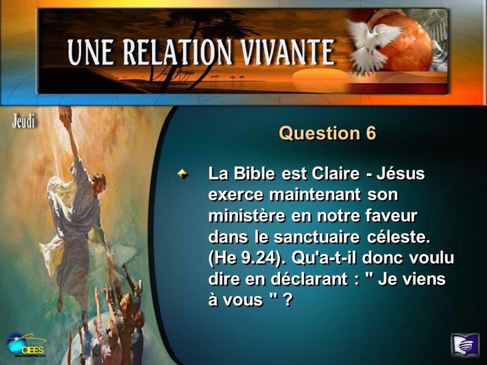 Question 6 La Bible est Claire - Jésus exerce maintenant son ministère en notre faveur dans le sanctuaire céleste. (He 9.24). Qu'a-t-il donc voulu dir