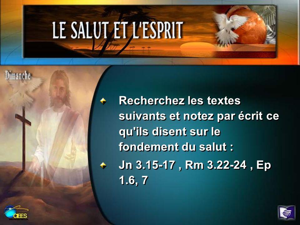 Recherchez les textes suivants et notez par écrit ce qu'ils disent sur le fondement du salut : Jn 3.15-17, Rm 3.22-24, Ep 1.6, 7 Recherchez les textes