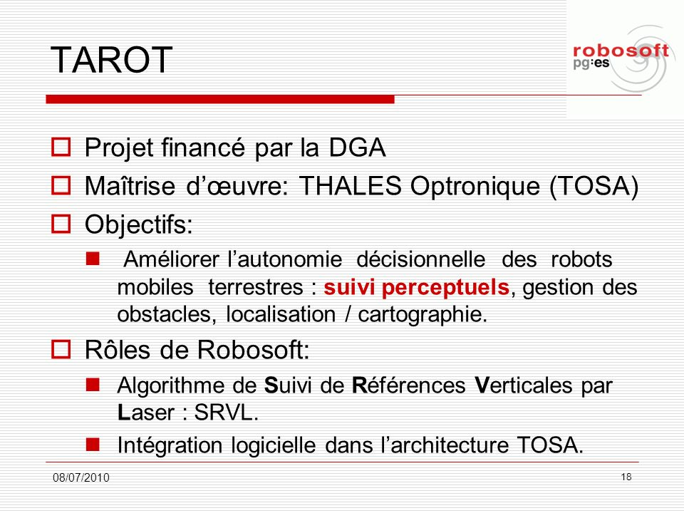 TAROT Projet financé par la DGA Maîtrise dœuvre: THALES Optronique (TOSA) Objectifs: Améliorer lautonomie décisionnelle des robots mobiles terrestres