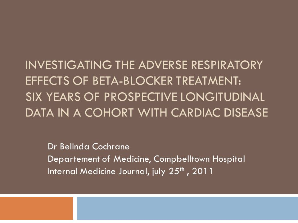 INVESTIGATING THE ADVERSE RESPIRATORY EFFECTS OF BETA-BLOCKER TREATMENT: SIX YEARS OF PROSPECTIVE LONGITUDINAL DATA IN A COHORT WITH CARDIAC DISEASE Dr Belinda Cochrane Departement of Medicine, Compbelltown Hospital Internal Medicine Journal, july 25 th, 2011