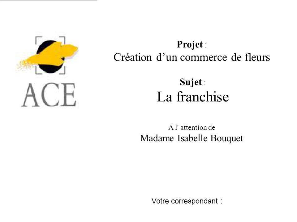Projet : Création dun commerce de fleurs Sujet : La franchise A l attention de Madame Isabelle Bouquet Votre correspondant :