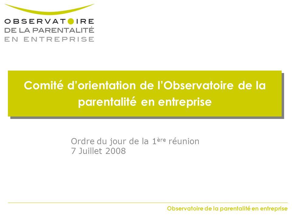Observatoire de la parentalité en entreprise Comité dorientation de lObservatoire de la parentalité en entreprise Ordre du jour de la 1 ère réunion 7 Juillet 2008