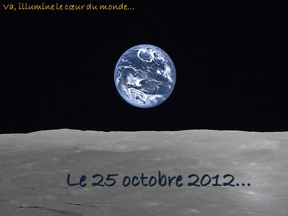 Le 25 octobre 2012… Va, illumine le cœur du monde…