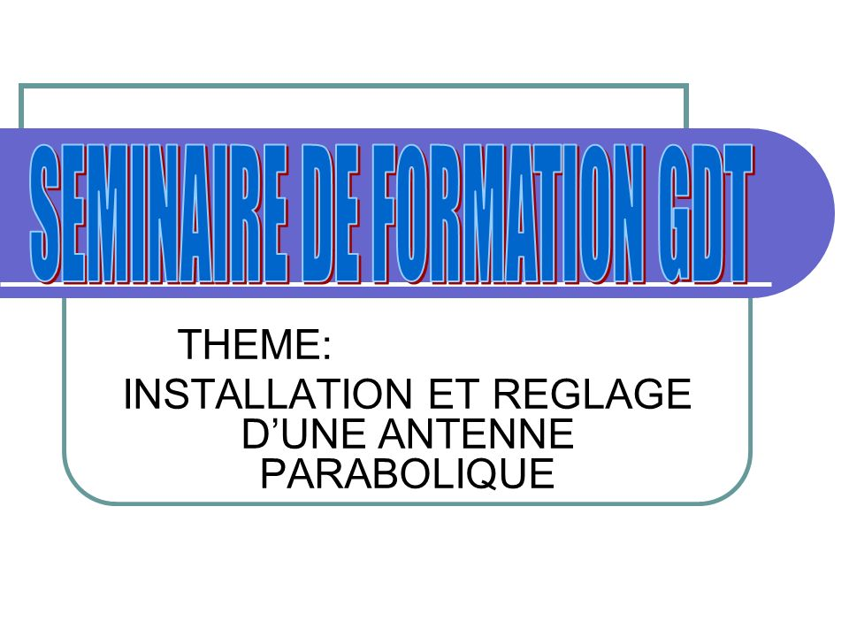 THEME: INSTALLATION ET REGLAGE DUNE ANTENNE PARABOLIQUE