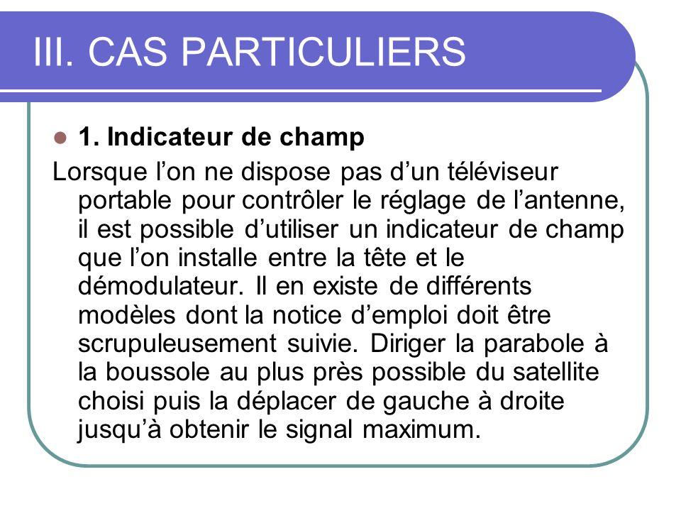 III. CAS PARTICULIERS 1. Indicateur de champ Lorsque lon ne dispose pas dun téléviseur portable pour contrôler le réglage de lantenne, il est possible