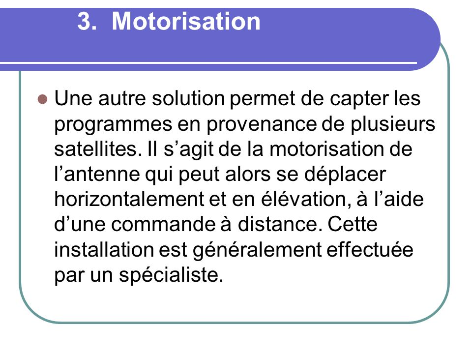 3. Motorisation Une autre solution permet de capter les programmes en provenance de plusieurs satellites. Il sagit de la motorisation de lantenne qui