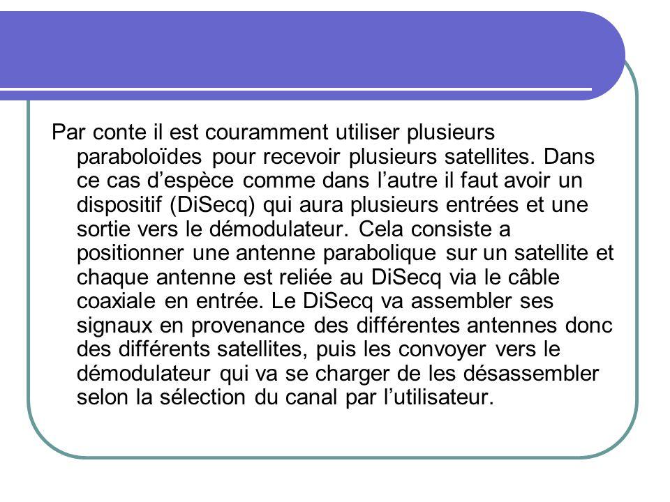 Par conte il est couramment utiliser plusieurs paraboloïdes pour recevoir plusieurs satellites. Dans ce cas despèce comme dans lautre il faut avoir un