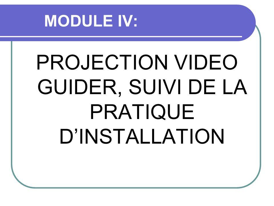 MODULE IV: PROJECTION VIDEO GUIDER, SUIVI DE LA PRATIQUE DINSTALLATION