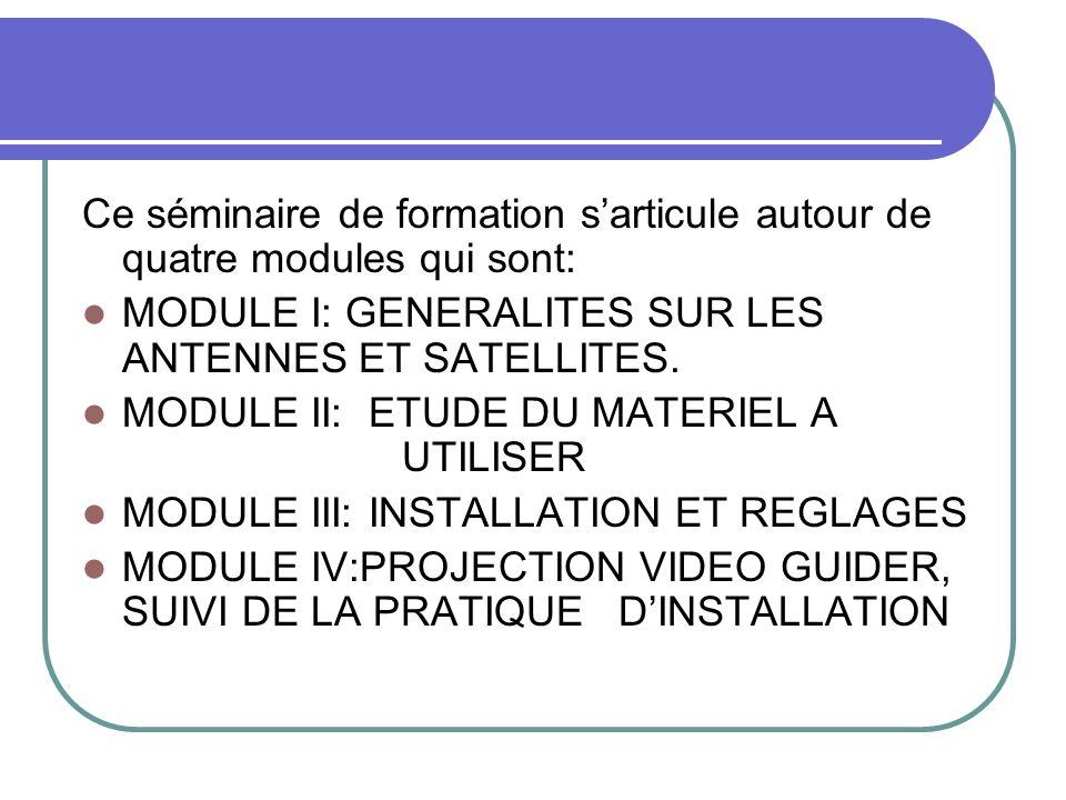 Ce séminaire de formation sarticule autour de quatre modules qui sont: MODULE I: GENERALITES SUR LES ANTENNES ET SATELLITES. MODULE II: ETUDE DU MATER