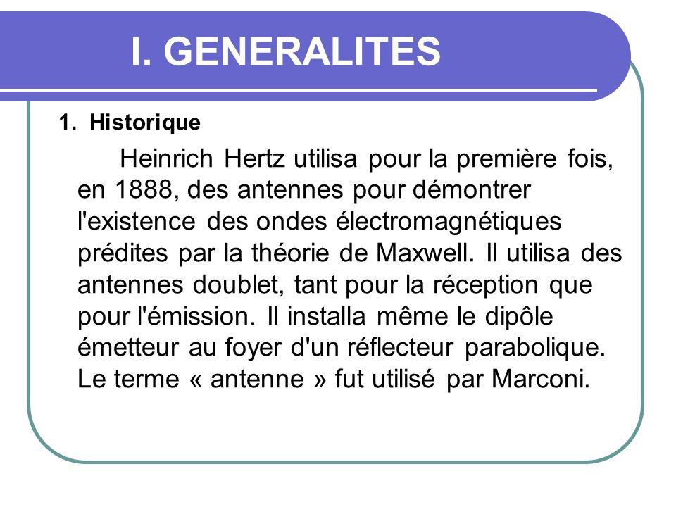 I. GENERALITES 1. Historique Heinrich Hertz utilisa pour la première fois, en 1888, des antennes pour démontrer l'existence des ondes électromagnétiqu