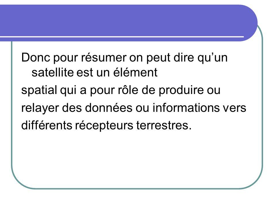 Donc pour résumer on peut dire quun satellite est un élément spatial qui a pour rôle de produire ou relayer des données ou informations vers différent