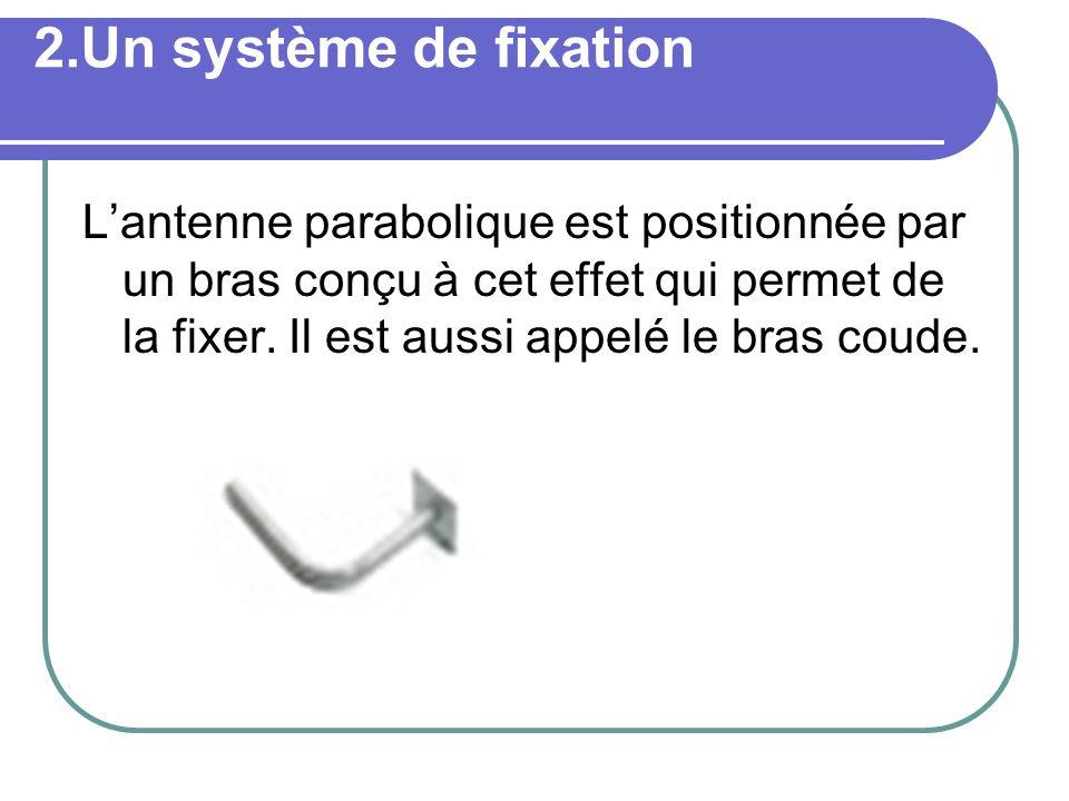 2.Un système de fixation Lantenne parabolique est positionnée par un bras conçu à cet effet qui permet de la fixer. Il est aussi appelé le bras coude.