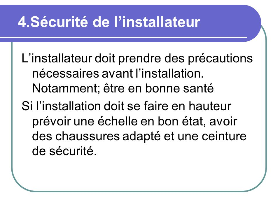 4.Sécurité de linstallateur Linstallateur doit prendre des précautions nécessaires avant linstallation. Notamment; être en bonne santé Si linstallatio