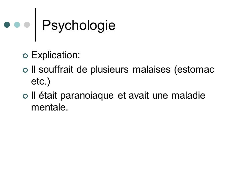 Psychologie Explication: Il souffrait de plusieurs malaises (estomac etc.) Il était paranoiaque et avait une maladie mentale.