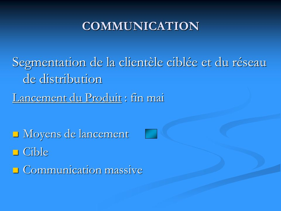 COMMUNICATION Segmentation de la clientèle ciblée et du réseau de distribution Lancement du Produit : fin mai Moyens de lancement Moyens de lancement