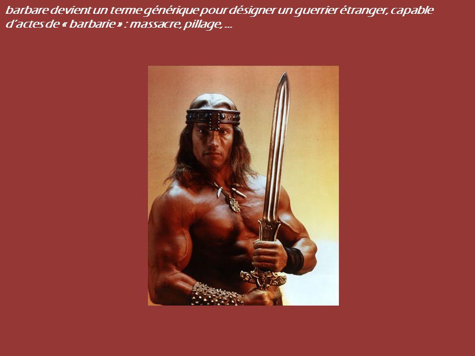 barbare devient un terme générique pour désigner un guerrier étranger, capable dactes de « barbarie » : massacre, pillage, …