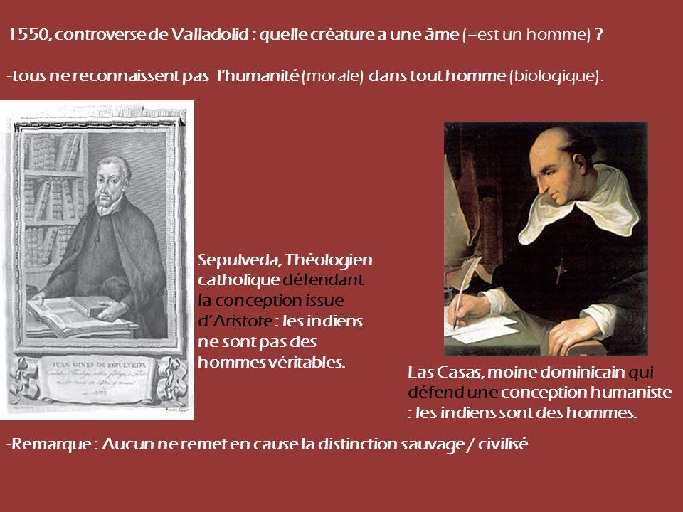 1550, controverse de Valladolid : quelle créature a une âme (=est un homme) ? -tous ne reconnaissent pas lhumanité (morale) dans tout homme (biologiqu