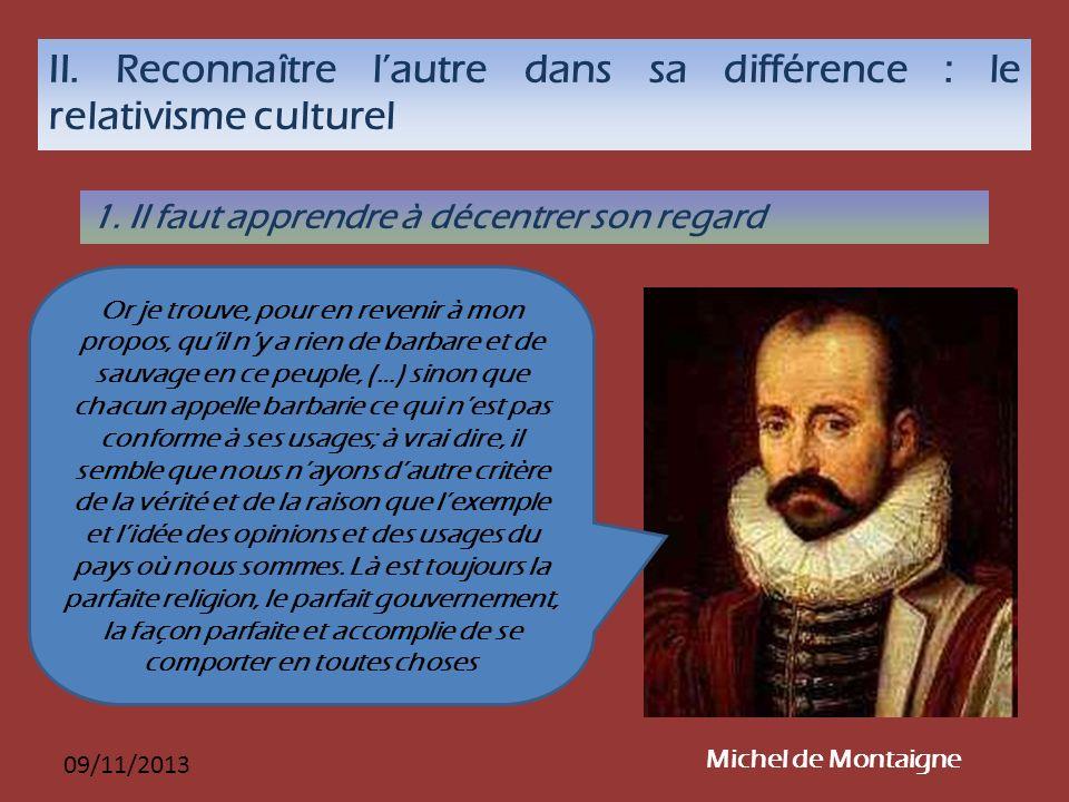 09/11/2013 II. Reconnaître lautre dans sa différence : le relativisme culturel 1. Il faut apprendre à décentrer son regard Michel de Montaigne Or je t