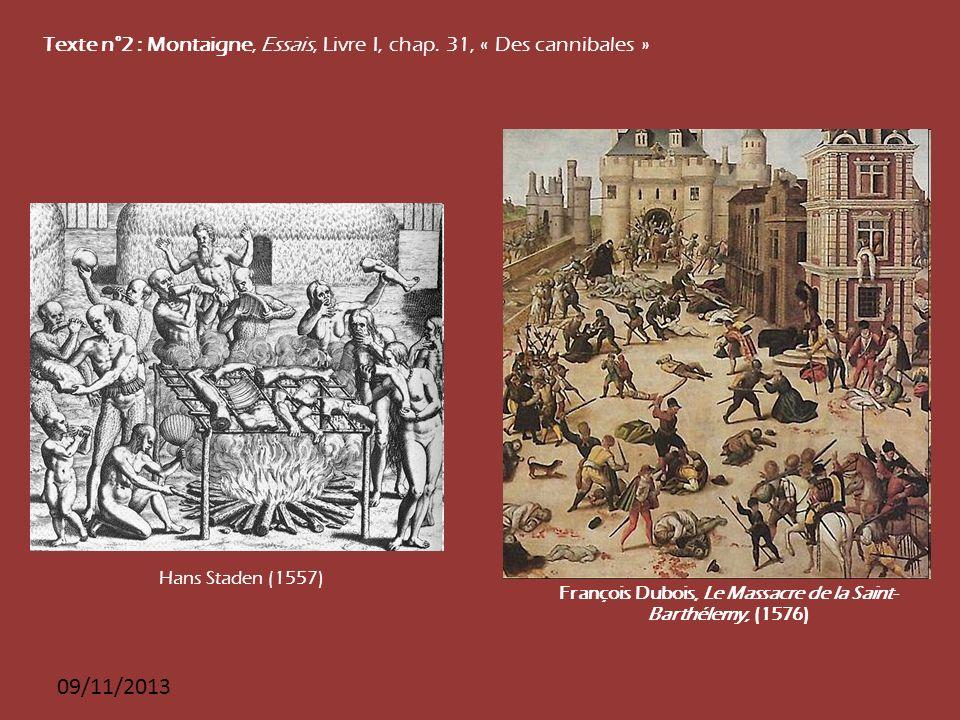 09/11/2013 Texte n°2 : Montaigne, Essais, Livre I, chap. 31, « Des cannibales » Hans Staden (1557) François Dubois, Le Massacre de la Saint- Barthélem