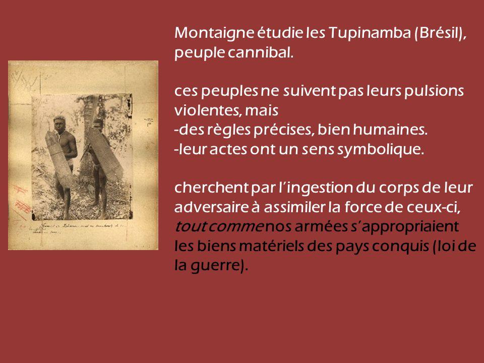 Montaigne étudie les Tupinamba (Brésil), peuple cannibal. ces peuples ne suivent pas leurs pulsions violentes, mais -des règles précises, bien humaine