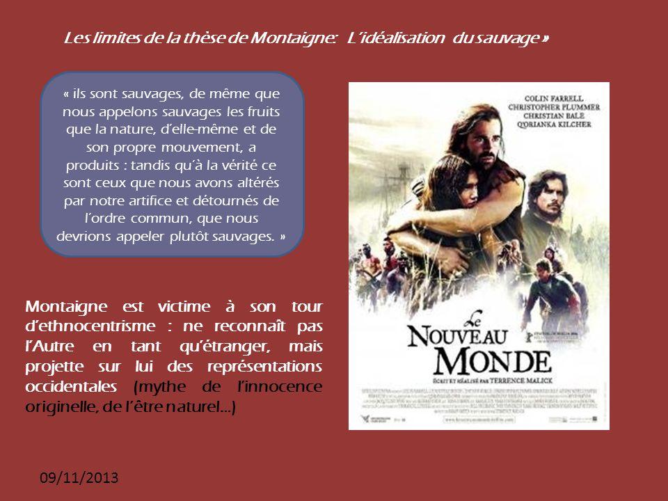 09/11/2013 Les limites de la thèse de Montaigne: Lidéalisation du sauvage » « ils sont sauvages, de même que nous appelons sauvages les fruits que la