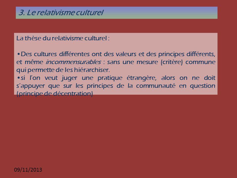 09/11/2013 3. Le relativisme culturel La thèse du relativisme culturel : Des cultures différentes ont des valeurs et des principes différents, et même