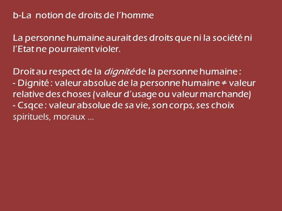 b-La notion de droits de lhomme La personne humaine aurait des droits que ni la société ni lEtat ne pourraient violer. Droit au respect de la dignité