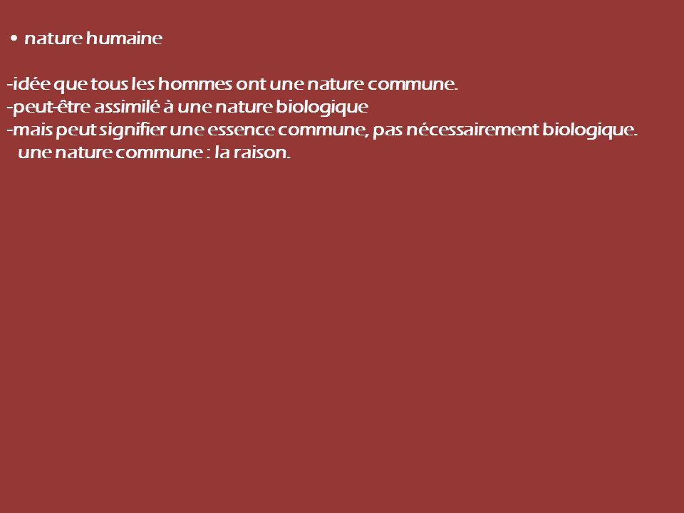 nature humaine -idée que tous les hommes ont une nature commune. -peut-être assimilé à une nature biologique -mais peut signifier une essence commune,
