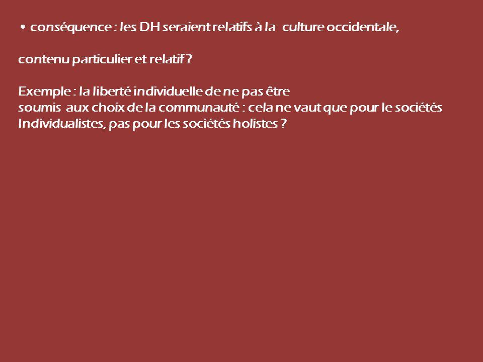 conséquence : les DH seraient relatifs à la culture occidentale, contenu particulier et relatif ? Exemple : la liberté individuelle de ne pas être sou