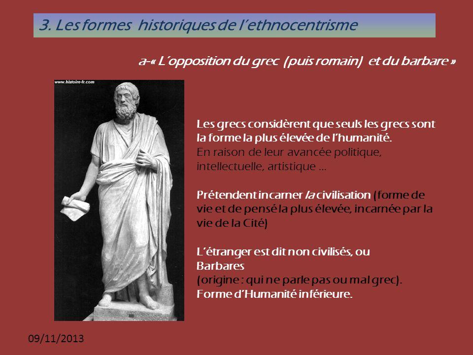 09/11/2013 a-« Lopposition du grec (puis romain) et du barbare » 3. Les formes historiques de lethnocentrisme Les grecs considèrent que seuls les grec