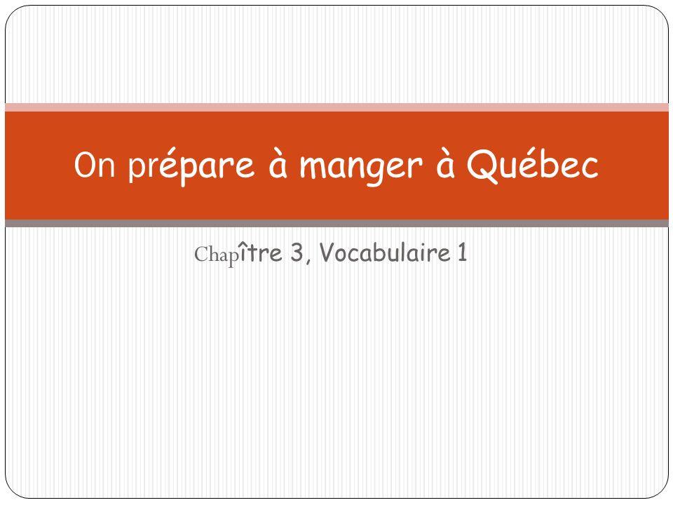 Chap ître 3, Vocabulaire 1 On pr épare à manger à Québec