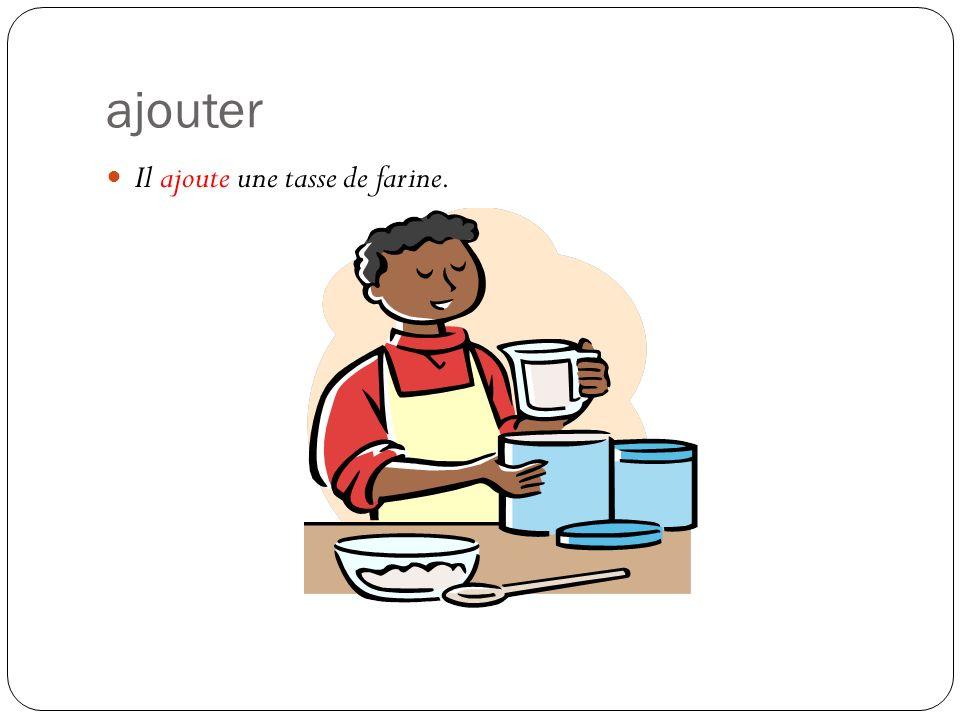 ajouter Il ajoute une tasse de farine.