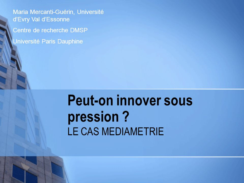 Peut-on innover sous pression ? LE CAS MEDIAMETRIE Maria Mercanti-Guérin, Université dEvry Val dEssonne Centre de recherche DMSP Université Paris Daup