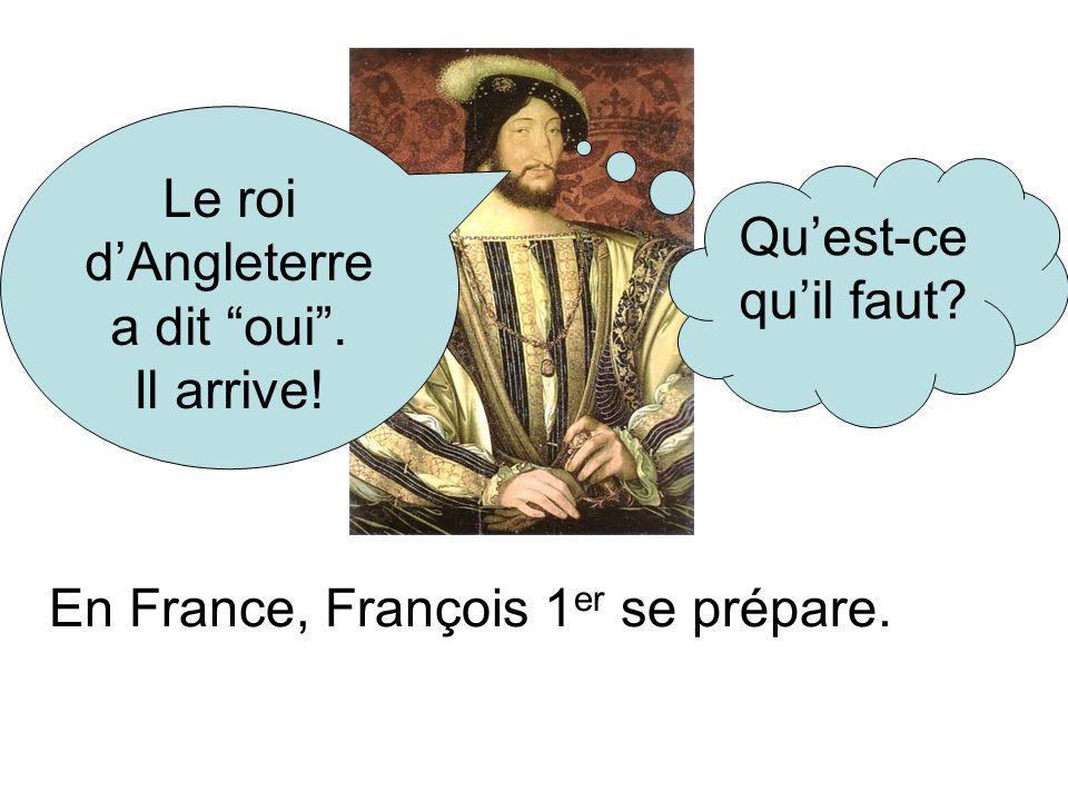 En France, François 1 er se prépare. Le roi dAngleterre a dit oui. Il arrive! Quest-ce quil faut?
