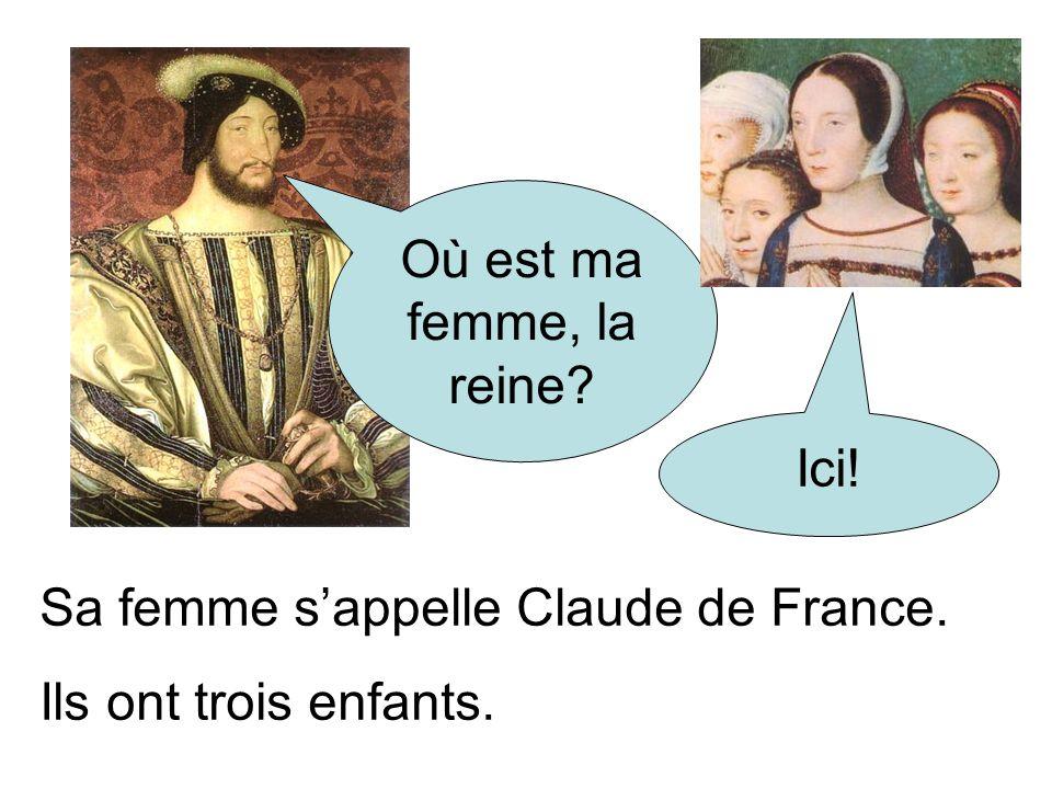 Où est ma femme, la reine? Ici! Sa femme sappelle Claude de France. Ils ont trois enfants.