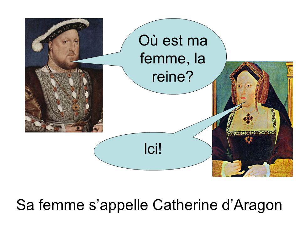 Où est ma femme, la reine? Ici! Sa femme sappelle Catherine dAragon