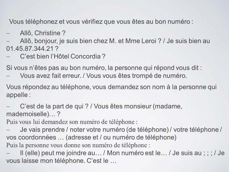 Vous téléphonez et vous vérifiez que vous êtes au bon numéro : Allô, Christine ? Allô, bonjour, je suis bien chez M. et Mme Leroi ? / Je suis bien au