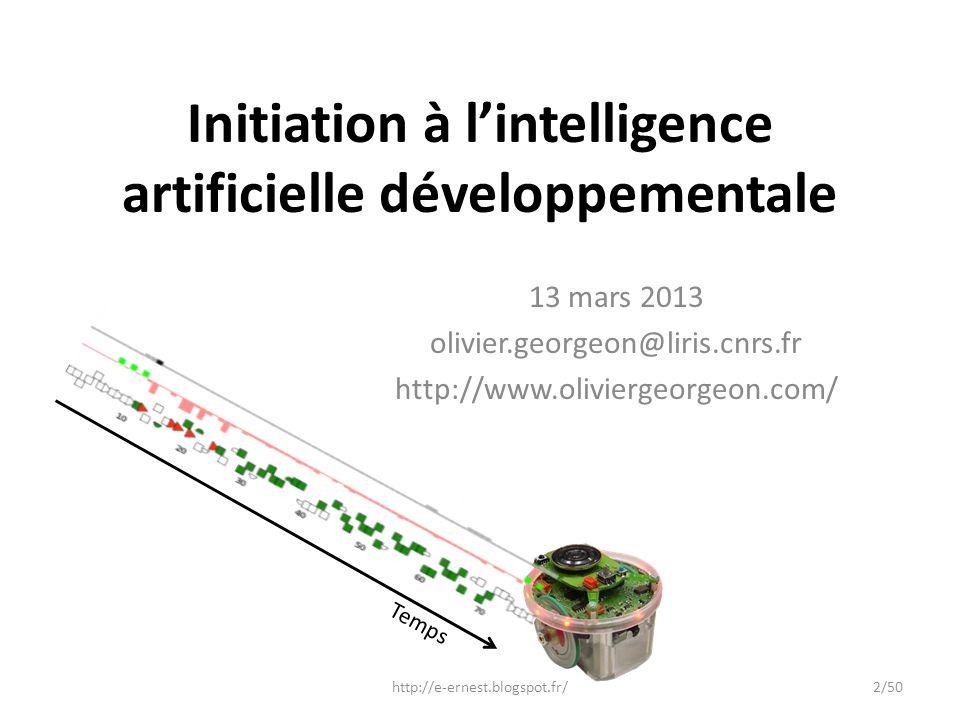 Initiation à lintelligence artificielle développementale 13 mars 2013 olivier.georgeon@liris.cnrs.fr http://www.oliviergeorgeon.com/ Temps http://e-er