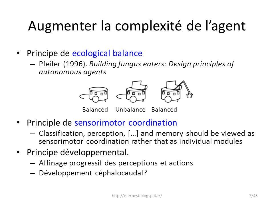 Augmenter la complexité de lagent Principe de ecological balance – Pfeifer (1996). Building fungus eaters: Design principles of autonomous agents Prin