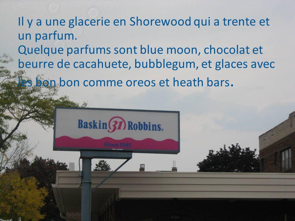 Il y a une glacerie en Shorewood qui a trente et un parfum. Quelque parfums sont blue moon, chocolat et beurre de cacahuete, bubblegum, et glaces avec