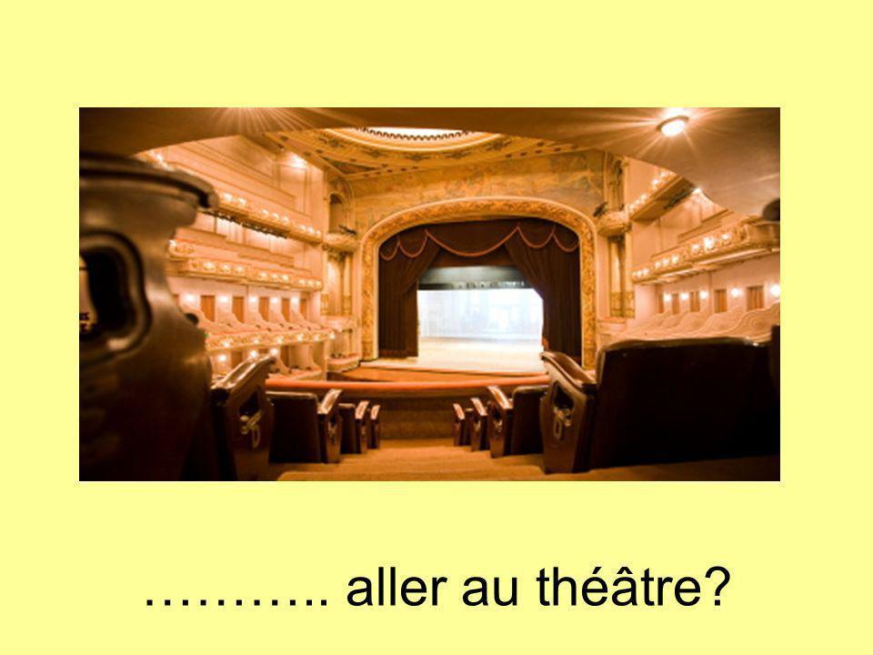 ……….. aller au théâtre?