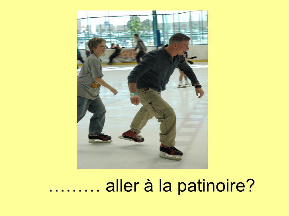 ……… aller à la patinoire?