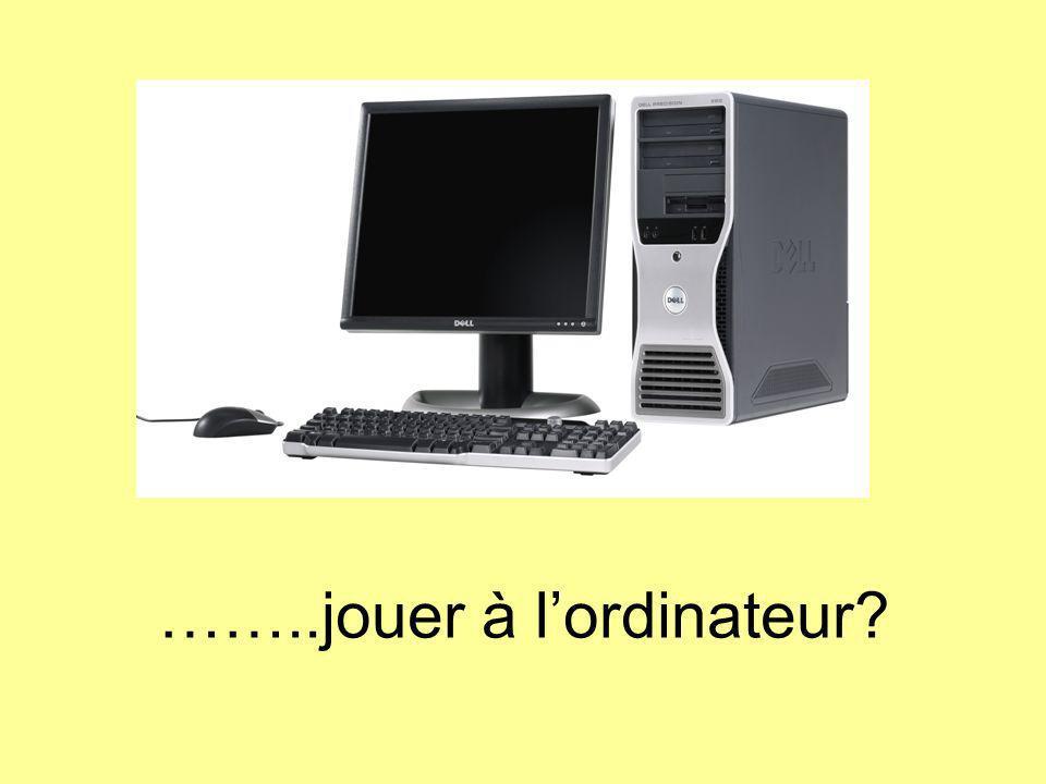 ……..jouer à lordinateur?